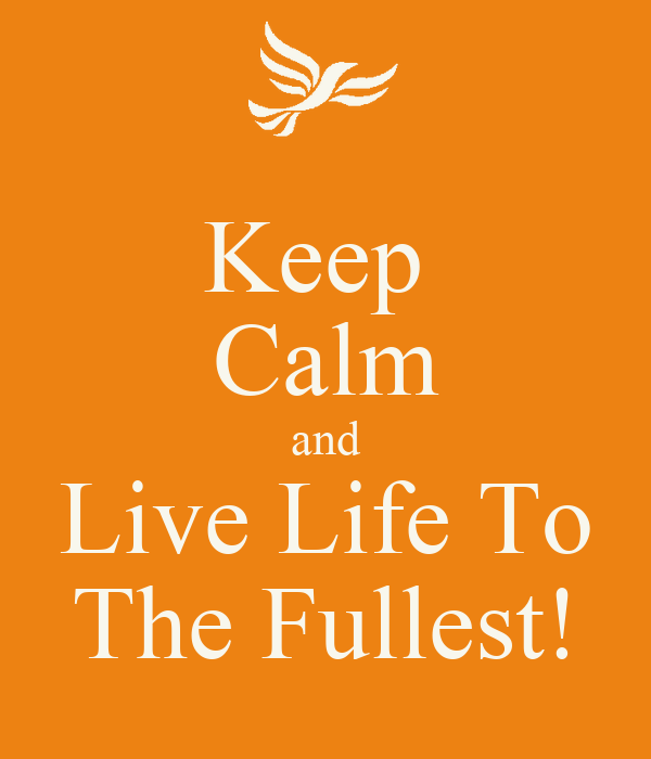 Keep  Calm and Live Life To The Fullest!