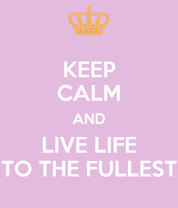 KEEP CALM AND LIVE LIFE TO THE FULLEST