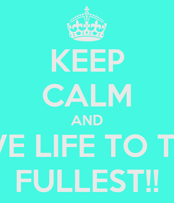 KEEP CALM AND LIVE LIFE TO THE FULLEST!!