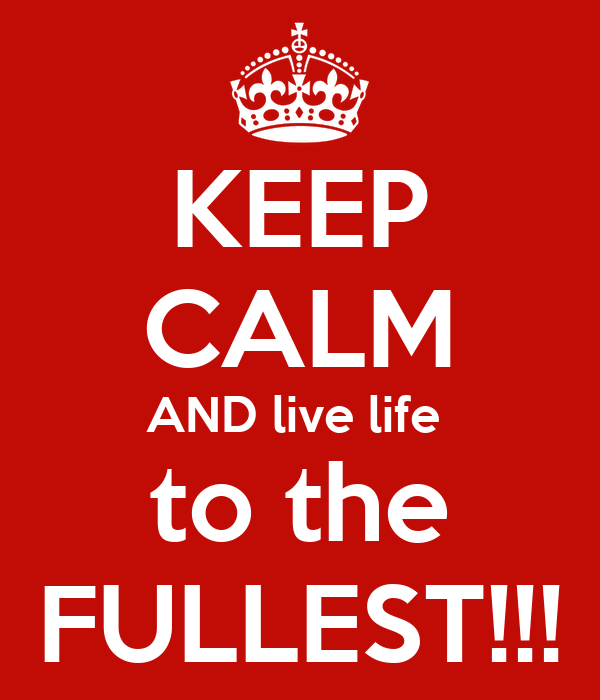 KEEP CALM AND live life  to the FULLEST!!!