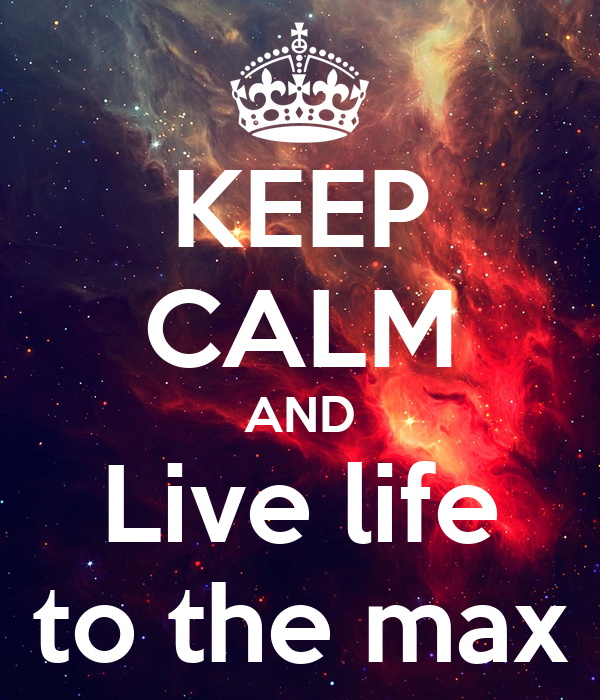 KEEP CALM AND Live life to the max