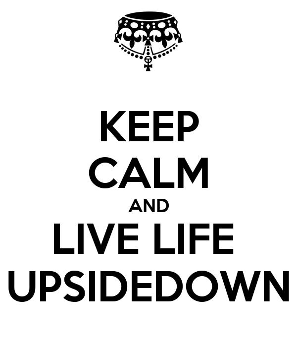 KEEP CALM AND LIVE LIFE  UPSIDEDOWN