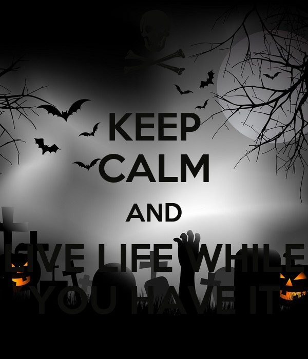 KEEP CALM AND LIVE LIFE WHILE YOU HAVE IT