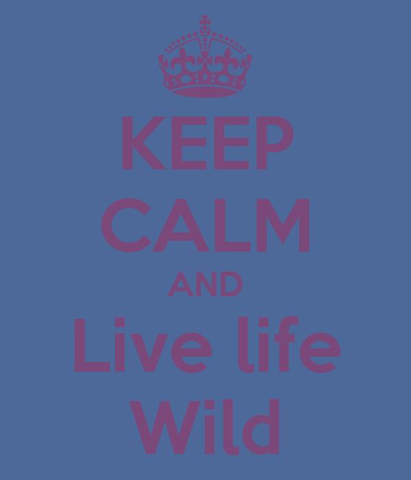 KEEP CALM AND Live life Wild