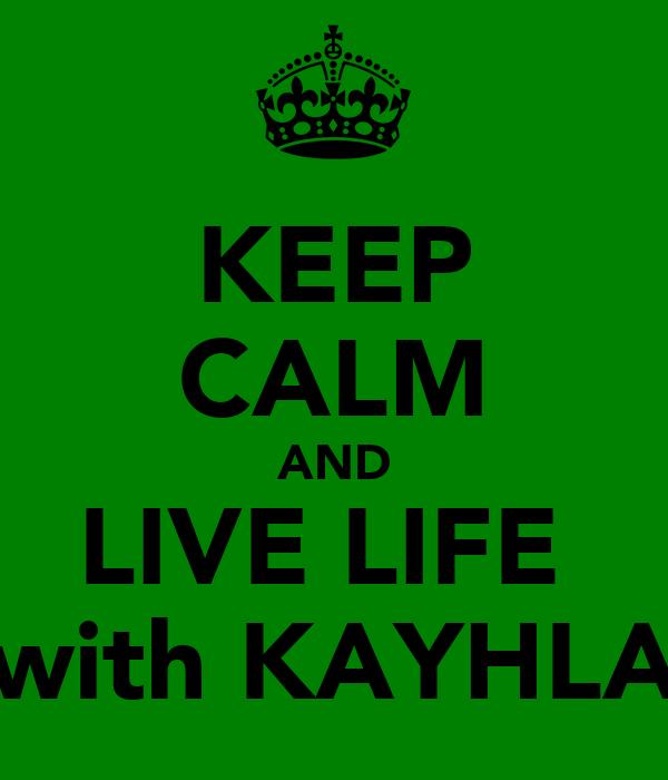 KEEP CALM AND LIVE LIFE  with KAYHLA