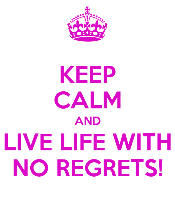 KEEP CALM AND LIVE LIFE WITH NO REGRETS!