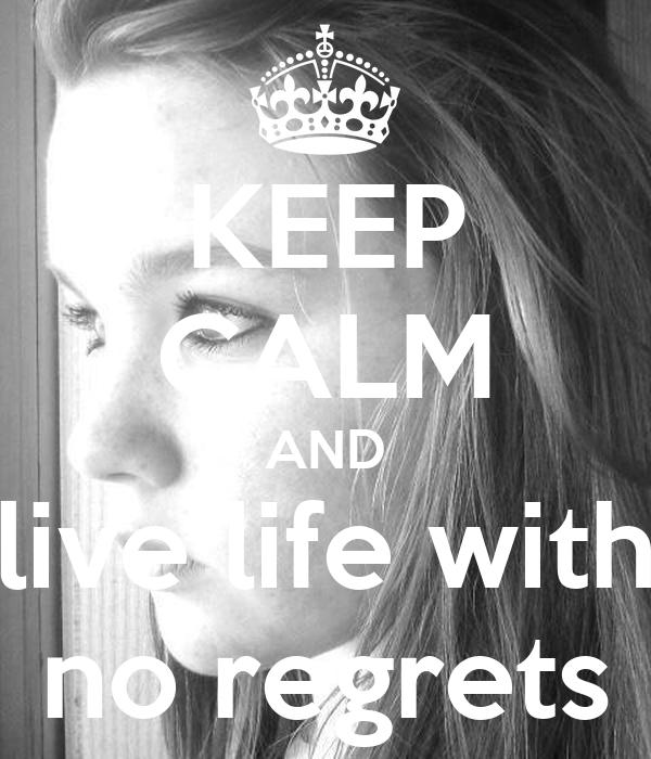 KEEP CALM AND live life with no regrets