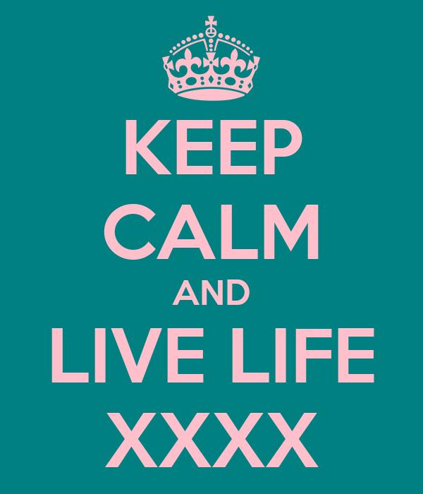 KEEP CALM AND LIVE LIFE XXXX