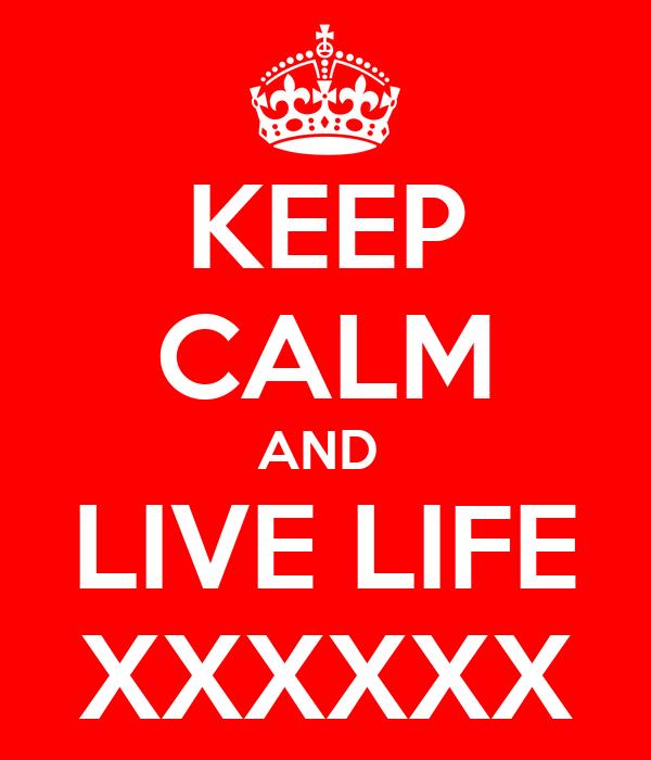 KEEP CALM AND  LIVE LIFE XXXXXX