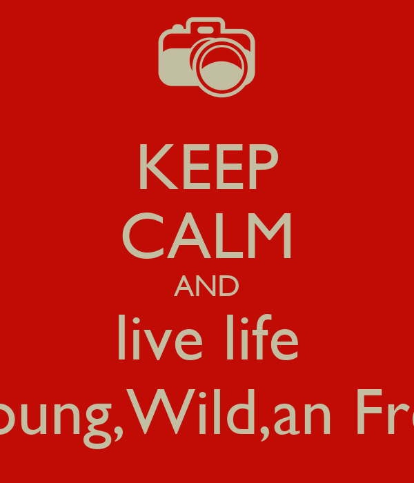 KEEP CALM AND live life Young,Wild,an Free