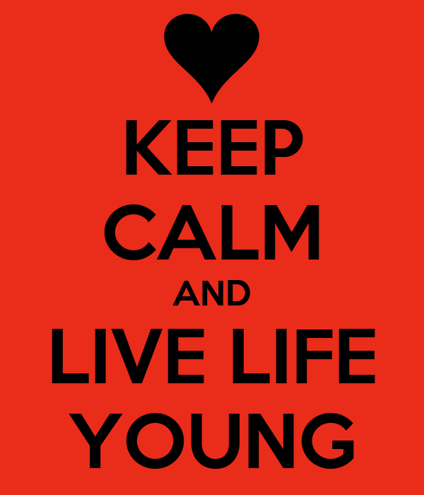 KEEP CALM AND LIVE LIFE YOUNG