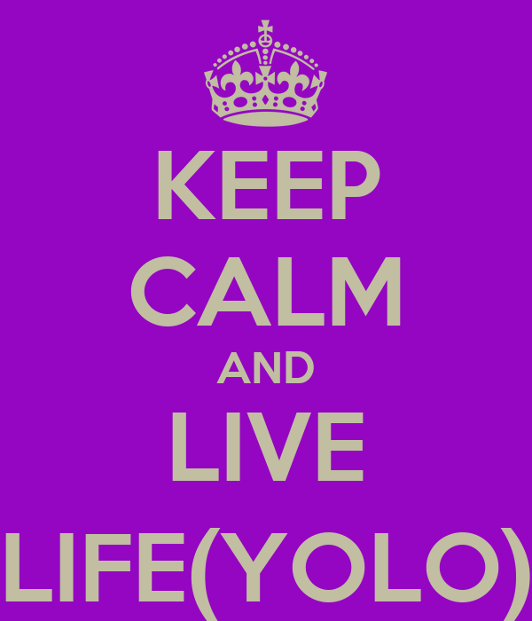 KEEP CALM AND LIVE LIFE(YOLO)