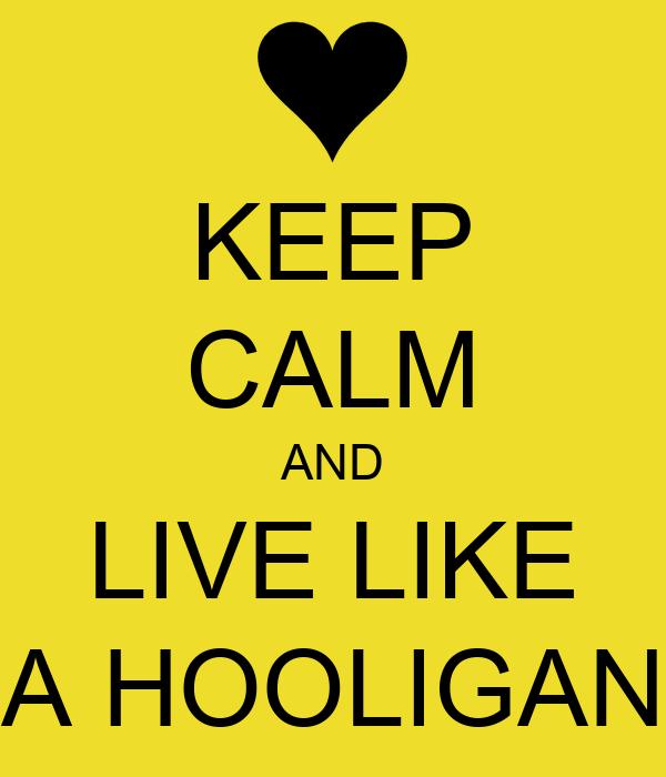 KEEP CALM AND LIVE LIKE A HOOLIGAN