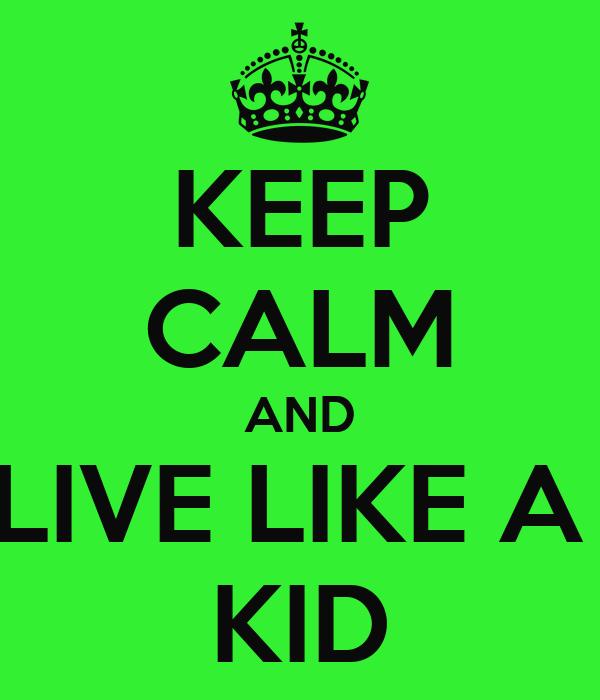 KEEP CALM AND LIVE LIKE A  KID