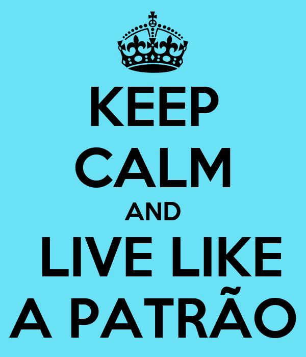 KEEP CALM AND  LIVE LIKE A PATRÃO