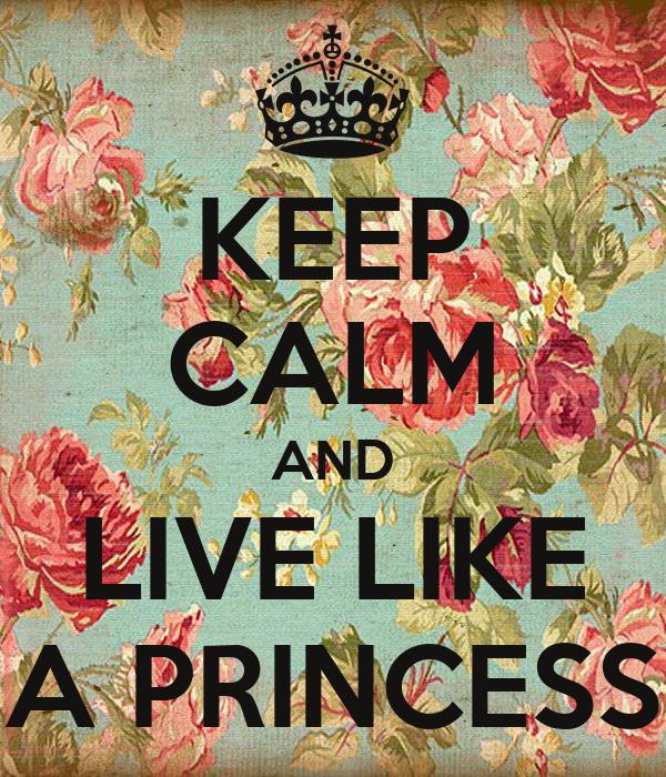 KEEP CALM AND LIVE LIKE A PRINCESS