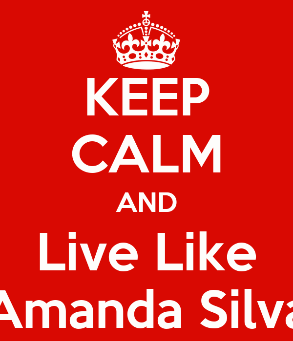 KEEP CALM AND Live Like Amanda Silva