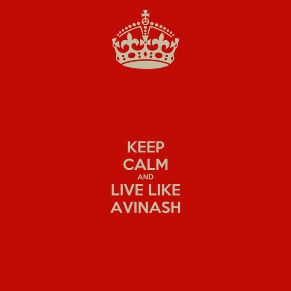 KEEP CALM AND LIVE LIKE AVINASH
