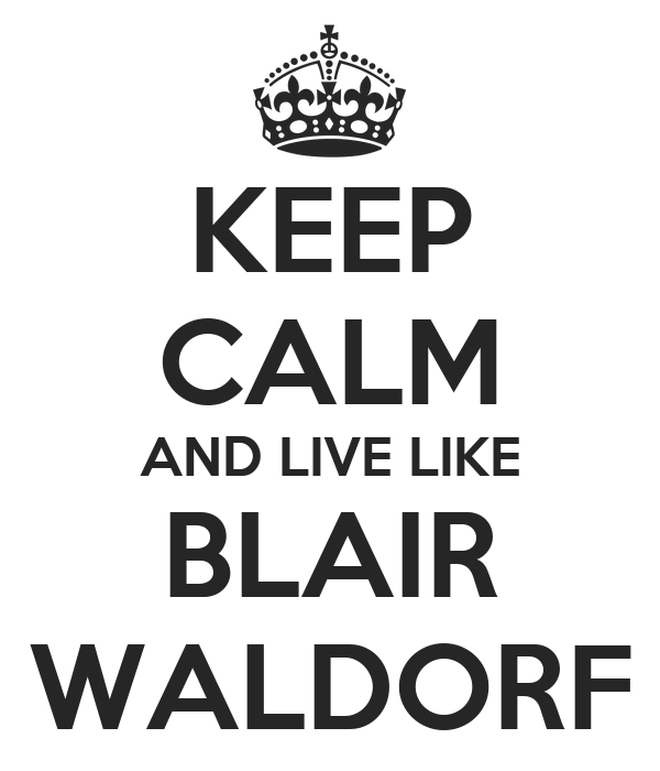 KEEP CALM AND LIVE LIKE BLAIR WALDORF