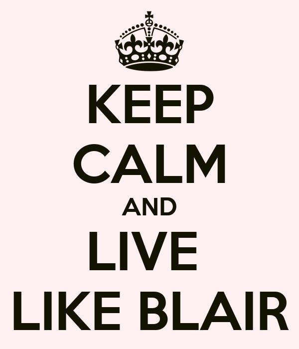 KEEP CALM AND LIVE  LIKE BLAIR