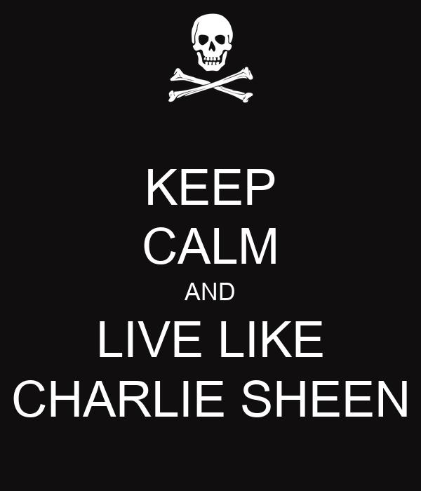 KEEP CALM AND LIVE LIKE CHARLIE SHEEN