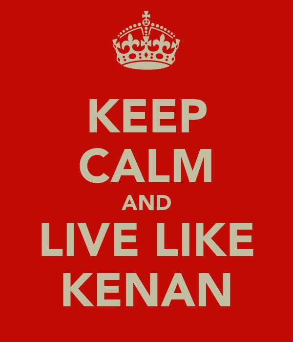 KEEP CALM AND LIVE LIKE KENAN