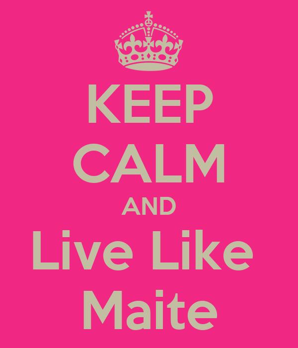 KEEP CALM AND Live Like  Maite