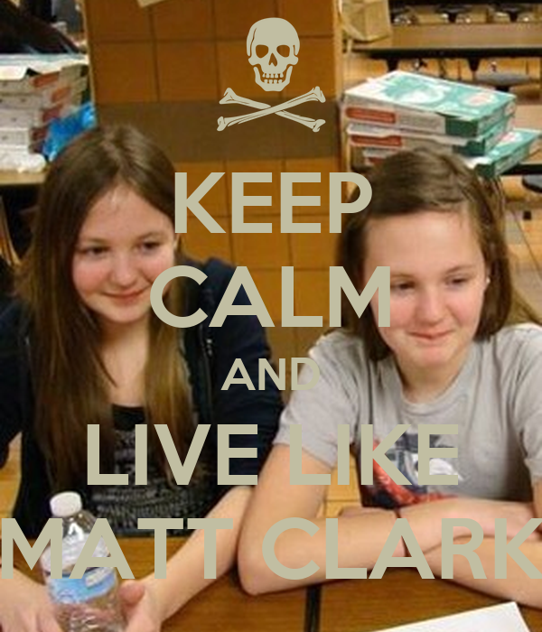 KEEP CALM AND LIVE LIKE MATT CLARK