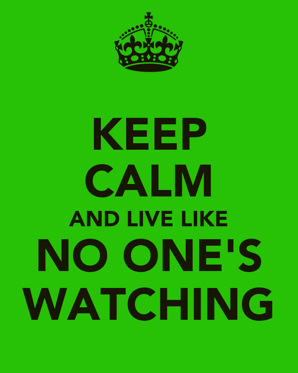 KEEP CALM AND LIVE LIKE NO ONE'S WATCHING