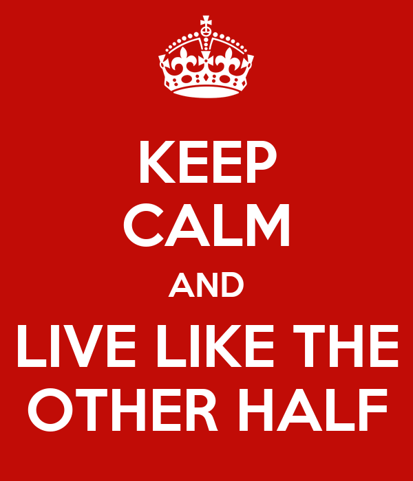 KEEP CALM AND LIVE LIKE THE OTHER HALF