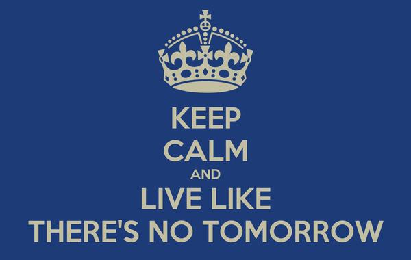 KEEP CALM AND LIVE LIKE THERE'S NO TOMORROW