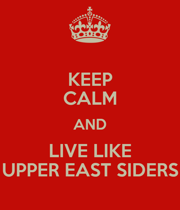 KEEP CALM AND LIVE LIKE UPPER EAST SIDERS