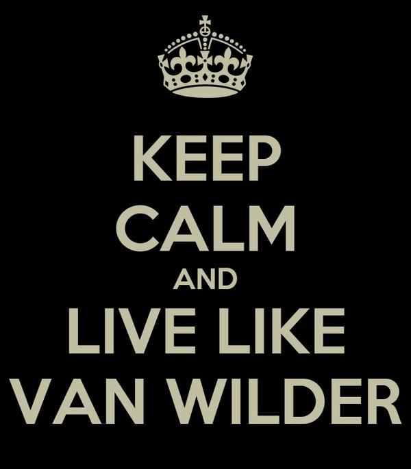 KEEP CALM AND LIVE LIKE VAN WILDER