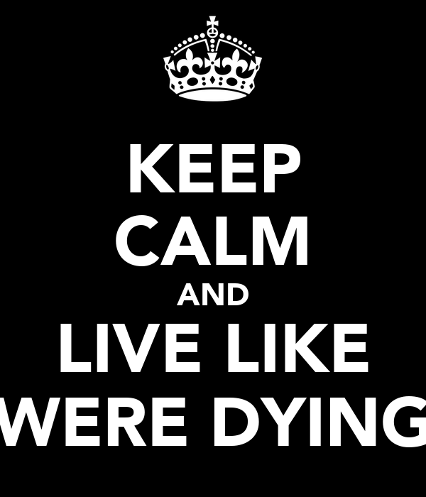 KEEP CALM AND LIVE LIKE WERE DYING