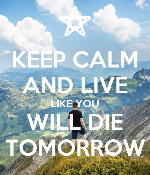 KEEP CALM AND LIVE LIKE YOU WILL DIE TOMORROW