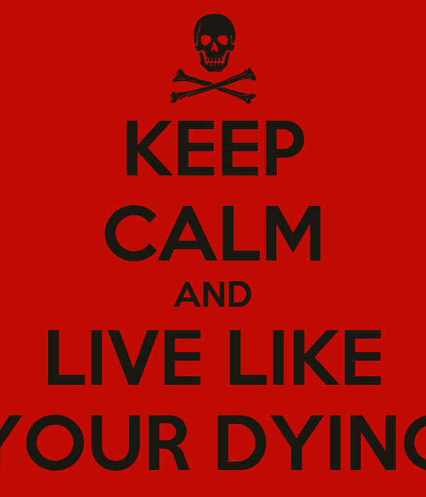 KEEP CALM AND LIVE LIKE YOUR DYING