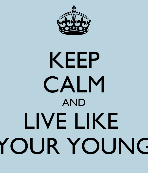 KEEP CALM AND LIVE LIKE  YOUR YOUNG