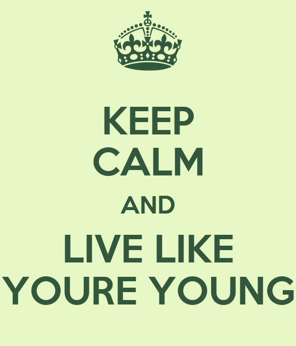KEEP CALM AND LIVE LIKE YOURE YOUNG