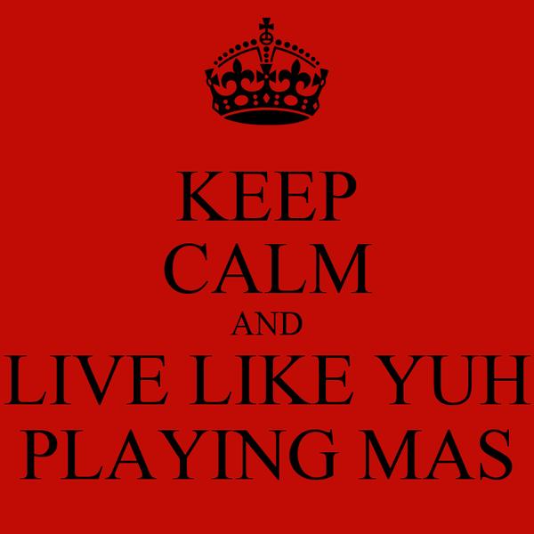 KEEP CALM AND LIVE LIKE YUH PLAYING MAS