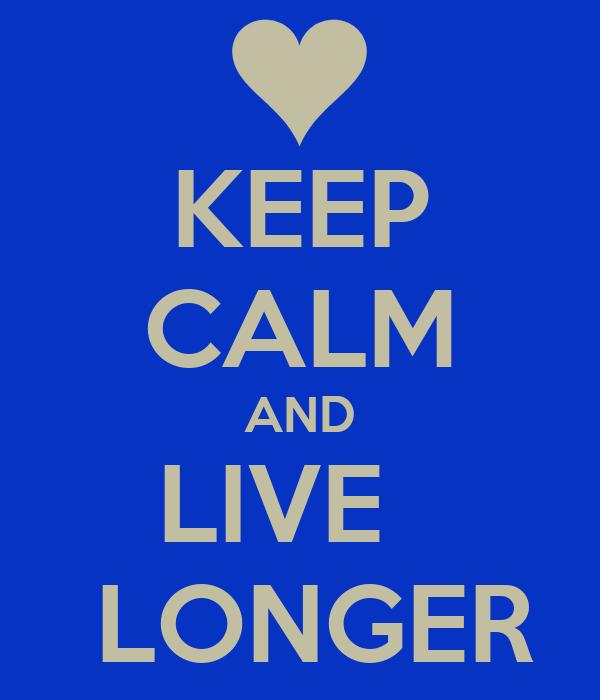 KEEP CALM AND LIVE    LONGER