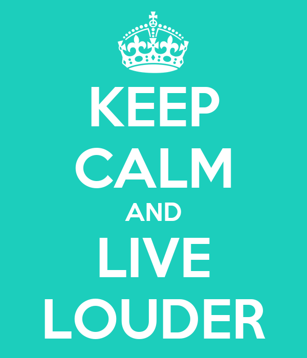 KEEP CALM AND LIVE LOUDER