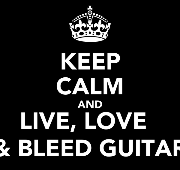 KEEP CALM AND LIVE, LOVE   & BLEED GUITAR