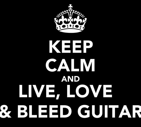 KEEP CALM AND LIVE, LOVE   & BLEED GUITAR