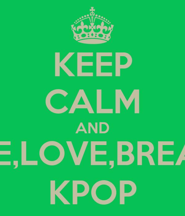 KEEP CALM AND LIVE,LOVE,BREATH KPOP