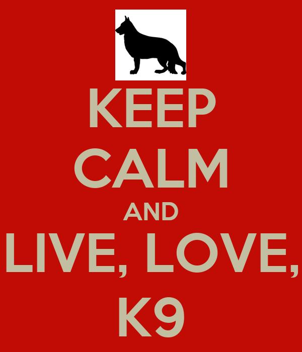 KEEP CALM AND LIVE, LOVE, K9