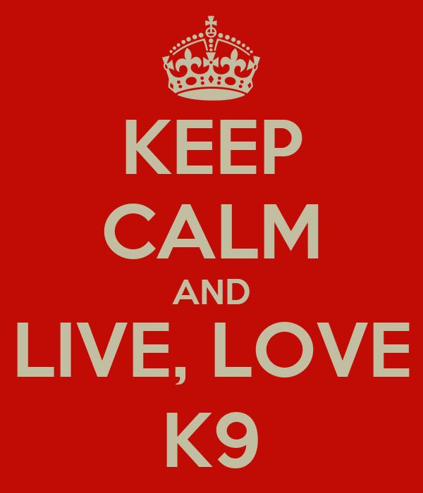 KEEP CALM AND LIVE, LOVE K9