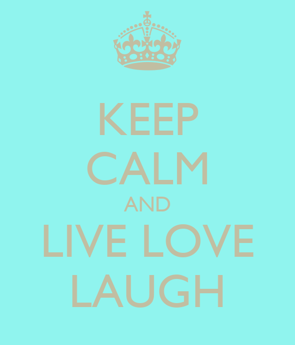 KEEP CALM AND LIVE LOVE LAUGH