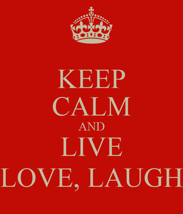 KEEP CALM AND LIVE LOVE, LAUGH
