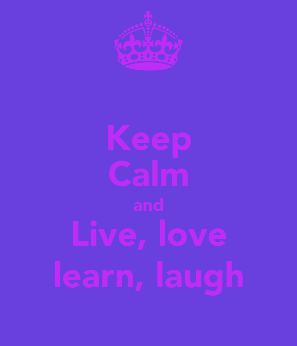 Keep Calm and Live, love learn, laugh