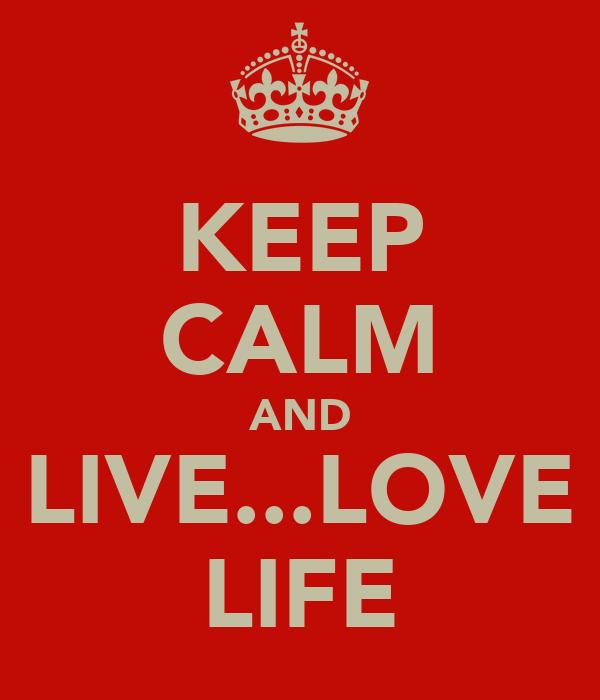 KEEP CALM AND LIVE...LOVE LIFE